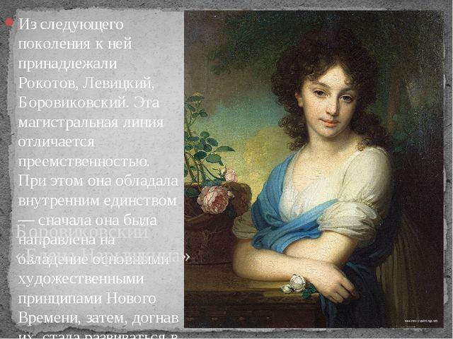 Из следующего поколения к ней принадлежали Рокотов, Левицкий, Боровиковский....