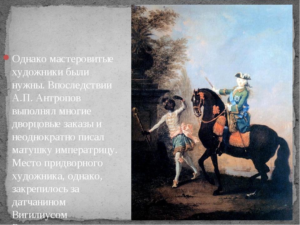 Однако мастеровитые художники были нужны. Впоследствии А.П. Антропов выполнял...