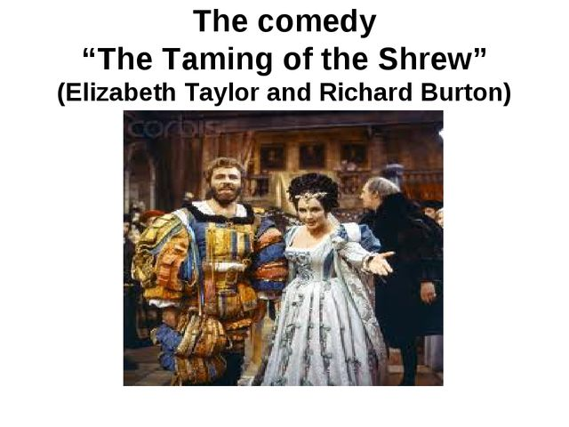 "The comedy ""The Taming of the Shrew"" (Elizabeth Taylor and Richard Burton)"