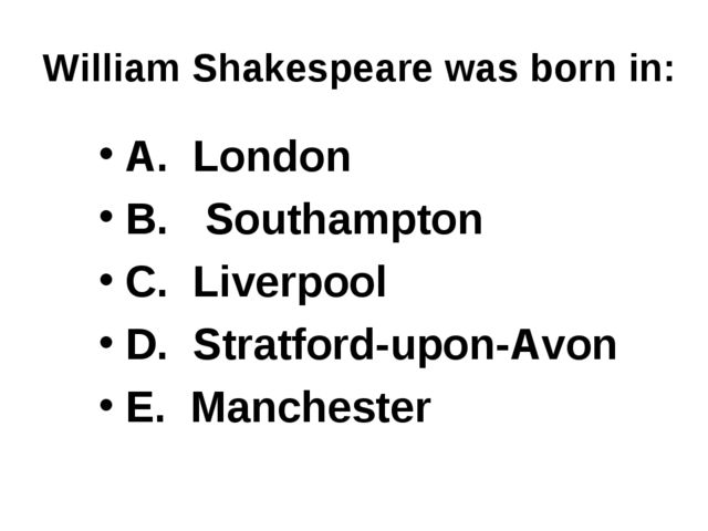 William Shakespeare was born in: A. London B. Southampton C. Liverpool D. Str...