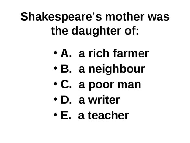 Shakespeare's mother was the daughter of: A. a rich farmer B. a neighbour C....