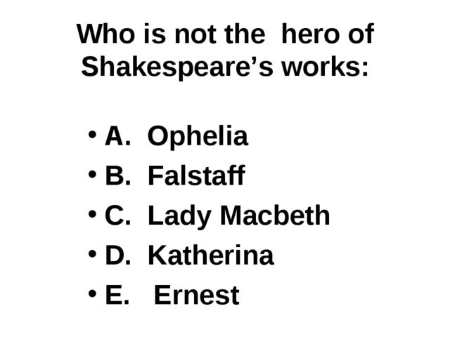 Who is not the hero of Shakespeare's works: A. Ophelia B. Falstaff C. Lady Ma...