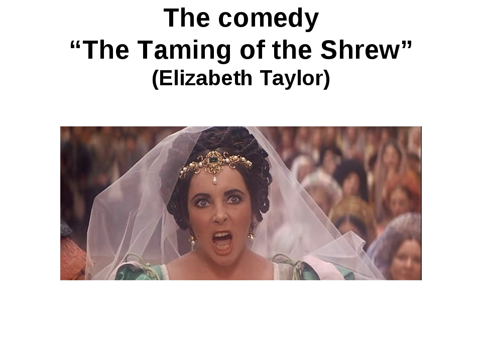 "The comedy ""The Taming of the Shrew"" (Elizabeth Taylor)"
