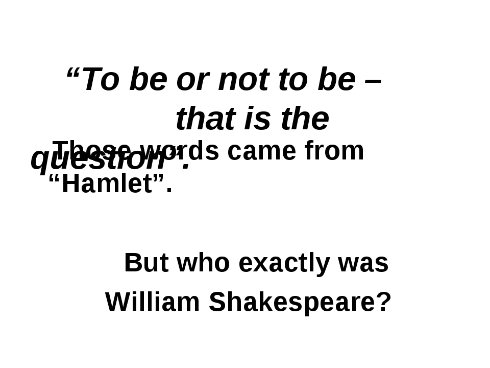 """To be or not to be – that is the question"". Those words came from ""Hamlet""...."
