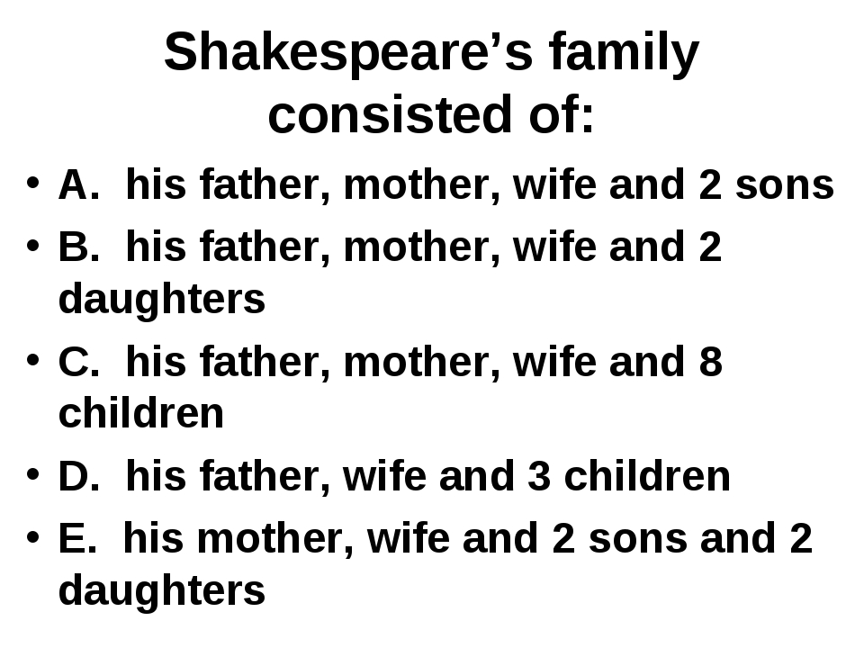 Shakespeare's family consisted of: A. his father, mother, wife and 2 sons B....