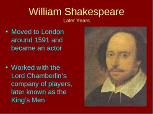 William Shakespeare Later Years Moved to London around 1591 and became an act