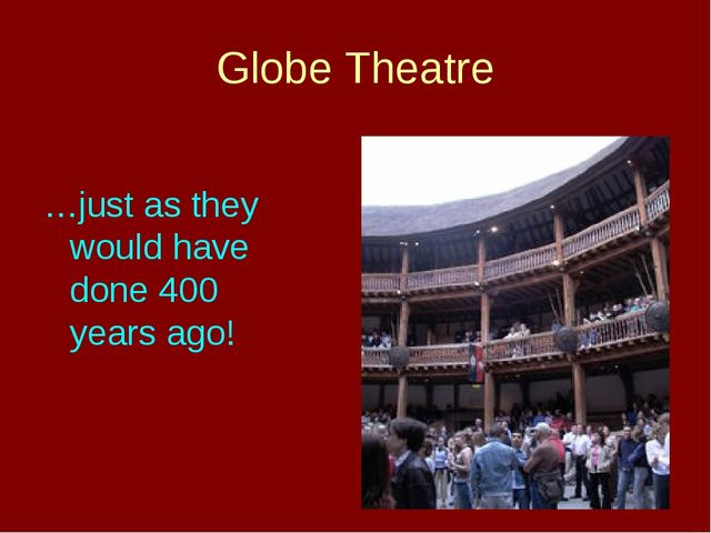 Globe Theatre …just as they would have done 400 years ago!