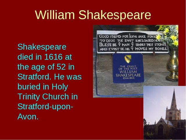Shakespeare died in 1616 at the age of 52 in Stratford. He was buried in Hol...