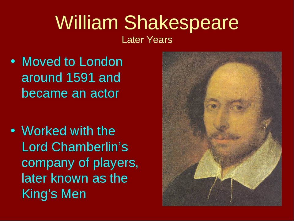William Shakespeare Later Years Moved to London around 1591 and became an act...
