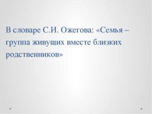 В словаре С.И. Ожегова: «Семья – группа живущих вместе близких родственников»