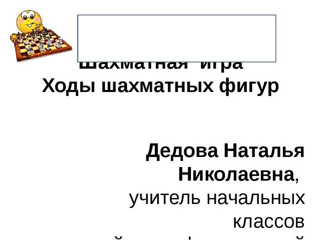 Шахматная игра Ходы шахматных фигур Дедова Наталья Николаевна, учитель началь...