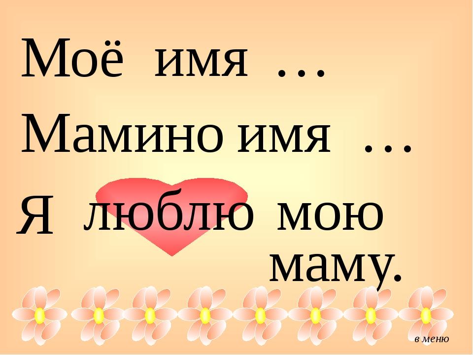 Моё имя … Мамино имя … Я люблю мою маму. в меню