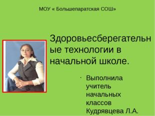 МОУ « Большепаратская СОШ» Выполнила учитель начальных классов Кудрявцева Л.А