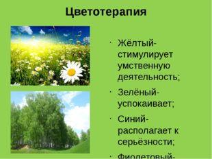 Цветотерапия Жёлтый- стимулирует умственную деятельность; Зелёный- успокаивае