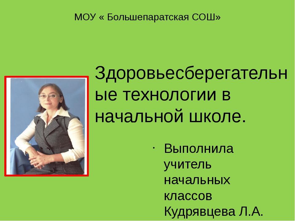 МОУ « Большепаратская СОШ» Выполнила учитель начальных классов Кудрявцева Л.А...