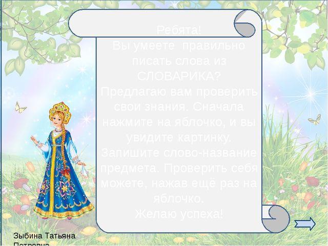 Зыбина Татьяна Петровна Ребята! Вы умеете правильно писать слова из СЛОВАРИКА...