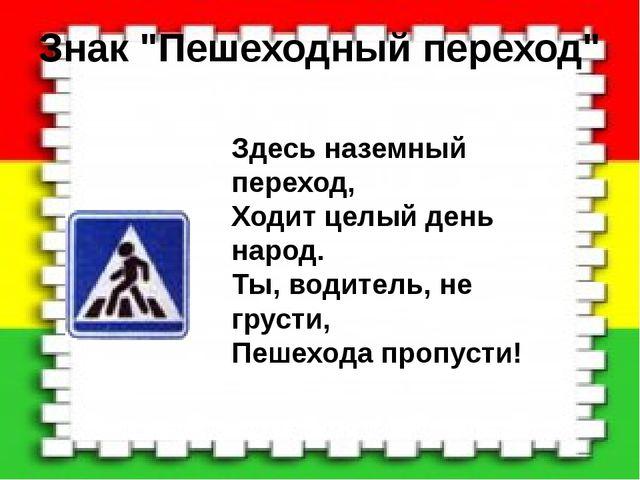 """Знак """"Пешеходный переход"""" Здесь наземный переход, Ходит целый день народ. Ты,..."""