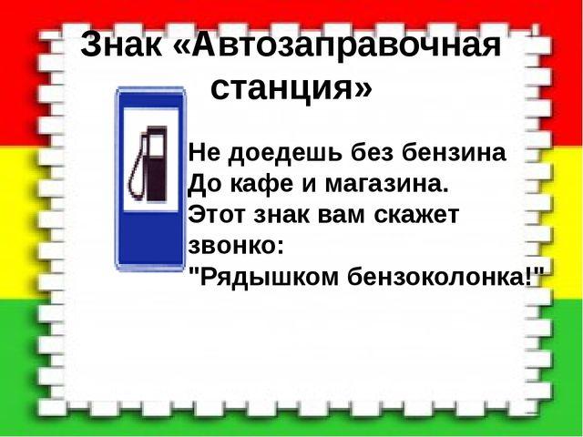 Знак «Автозаправочная станция» Не доедешь без бензина До кафе и магазина. Это...