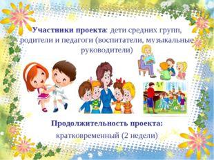 Участники проекта: дети средних групп, родители и педагоги (воспитатели, музы