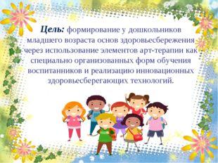 Цель: формирование у дошкольников младшего возраста основ здоровьесбережения
