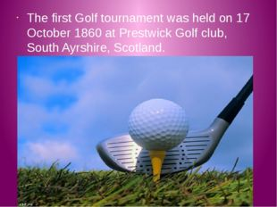 The first Golf tournament was held on 17 October 1860 at Prestwick Golf club