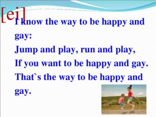 [ei] I know the way to be happy and gay: Jump and play, run and play, If you