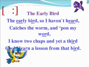 [ə:] The Early Bird The early bird, so I haven`t heard, Catches the worm, and