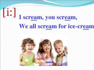 [i:] I scream, you scream, We all scream for ice-cream.