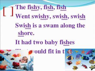 [ʃ] The fishy, fish, fish Went swishy, swish, swish Swish is a swam along the