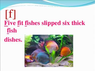[f] Five fit fishes slipped six thick fish dishes.