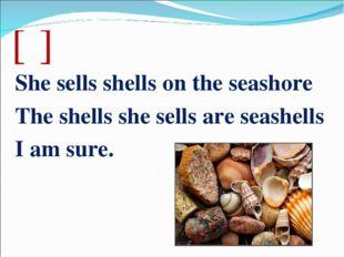 [ʃ] She sells shells on the seashore The shells she sells are seashells I am