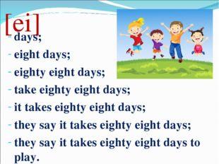 [ei] days; eight days; eighty eight days; take eighty eight days; it takes ei