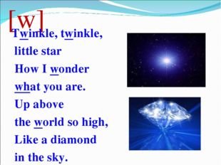 [w] Twinkle, twinkle, little star How I wonder what you are. Up above the wor