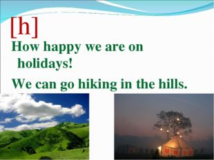 [h] How happy we are on holidays! We can go hiking in the hills.