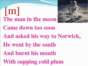 [m] The man in the moon Came down too soon And asked his way to Norwick, He w