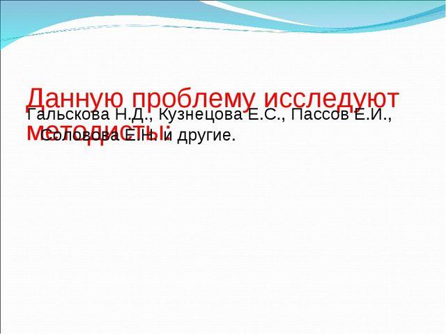 Данную проблему исследуют методисты: Гальскова Н.Д., Кузнецова Е.С., Пассов Е...