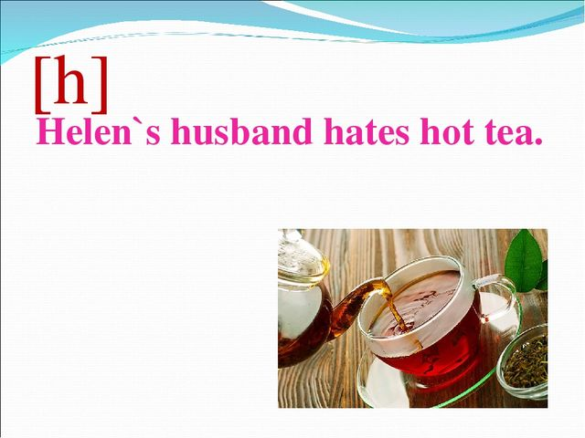 [h] Helen`s husband hates hot tea.