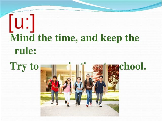 [u:] Mind the time, and keep the rule: Try to come in time to school.