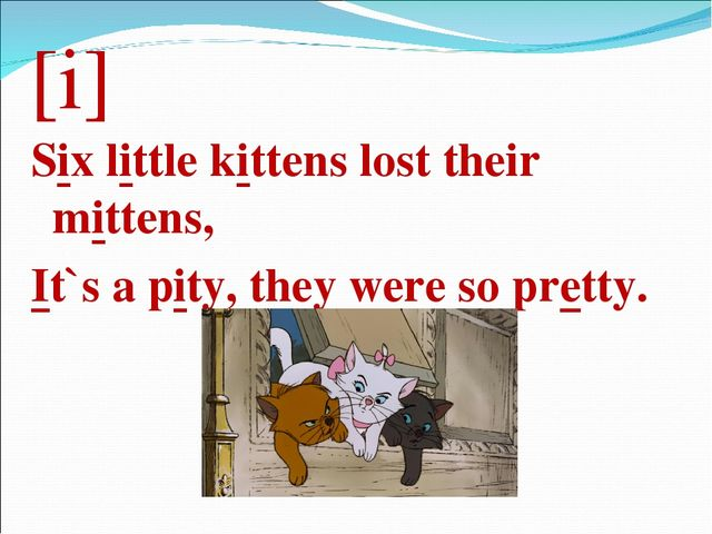 [i] Six little kittens lost their mittens, It`s a pity, they were so pretty.