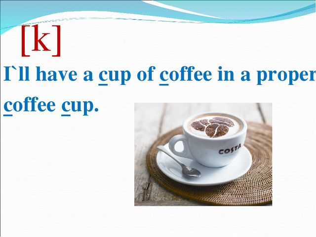 [k] I`ll have a cup of coffee in a proper coffee cup.