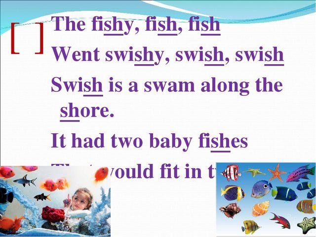 [ʃ] The fishy, fish, fish Went swishy, swish, swish Swish is a swam along the...