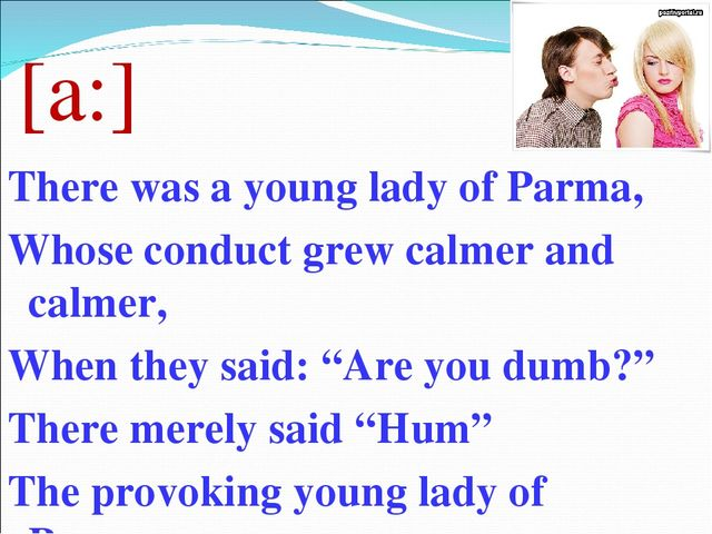 [a:] There was a young lady of Parma, Whose conduct grew calmer and calmer, W...