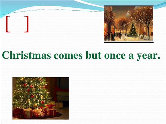 [ə] Christmas comes but once a year.