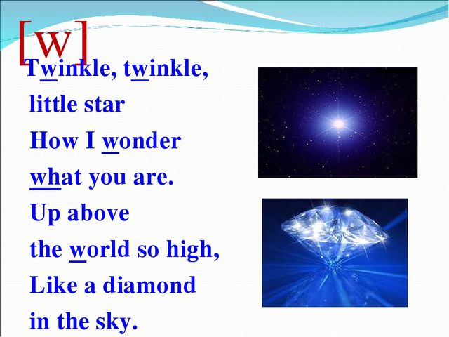 [w] Twinkle, twinkle, little star How I wonder what you are. Up above the wor...
