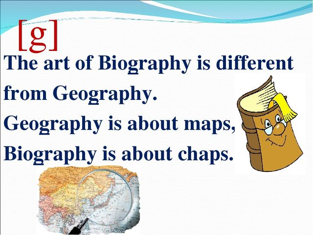 [g] The art of Biography is different from Geography. Geography is about maps...