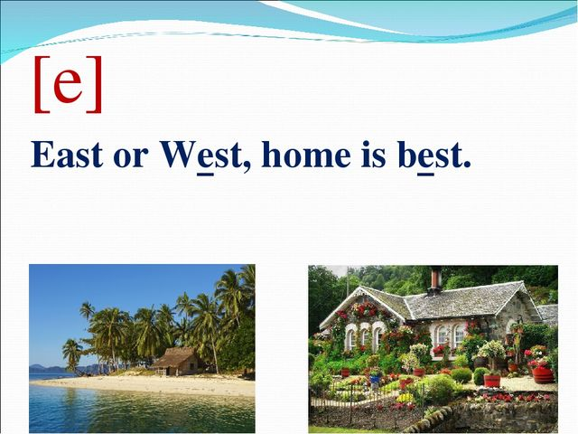 [e] East or West, home is best.