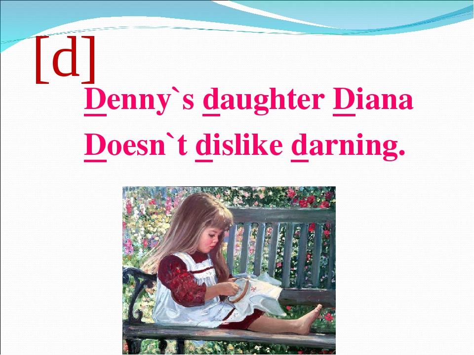 [d] Denny`s daughter Diana Doesn`t dislike darning.