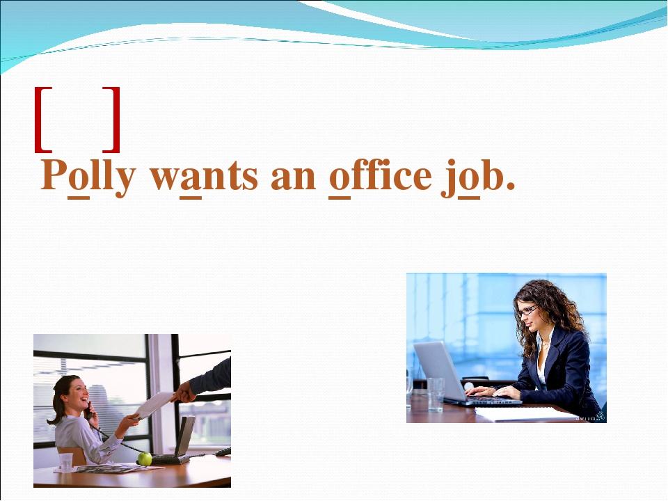 [ɔ] Polly wants an office job.