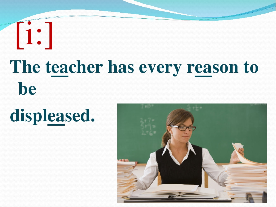 [i:] The teacher has every reason to be displeased.