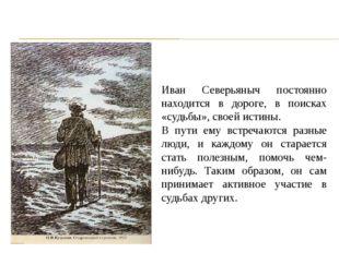 Иван Северьяныч постоянно находится в дороге, в поисках «судьбы», своей исти